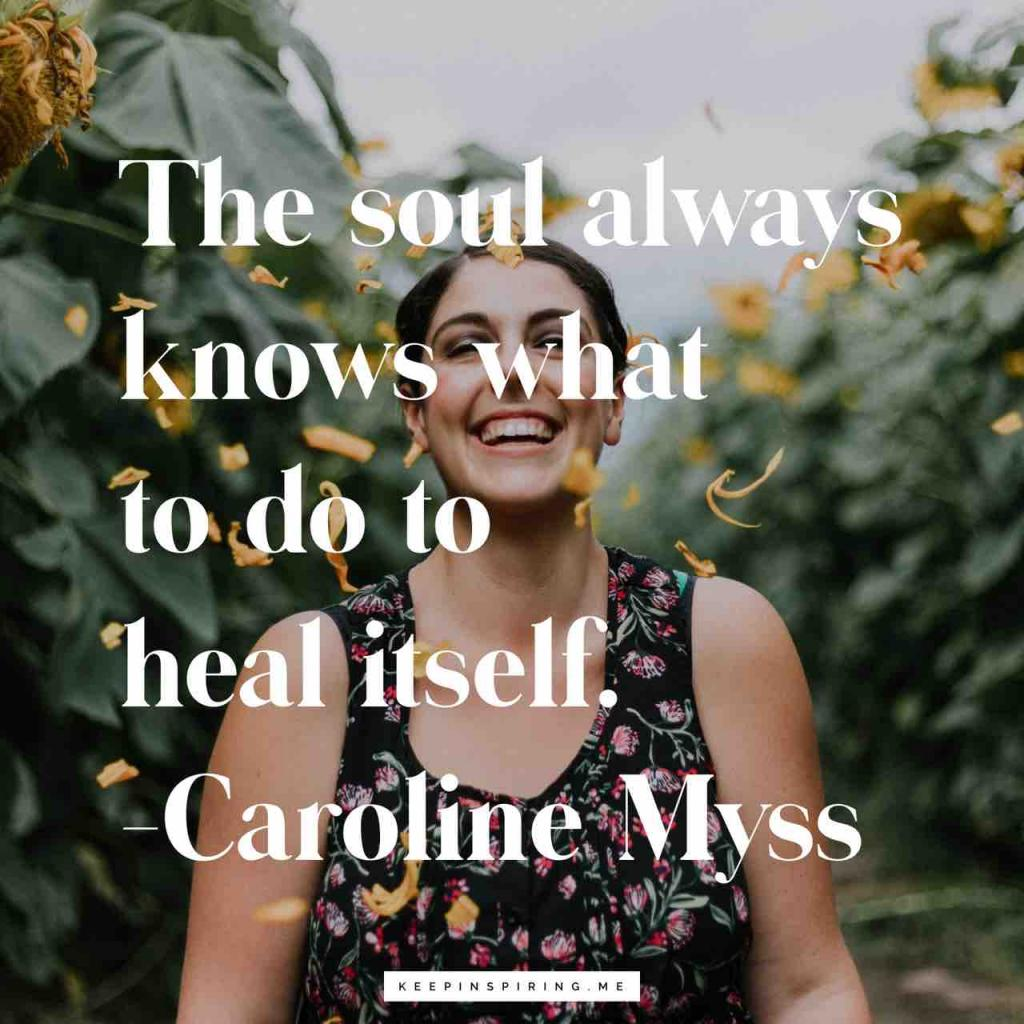 "Caroline Myss healing quote ""The soul always knows what to do to heal itself"""