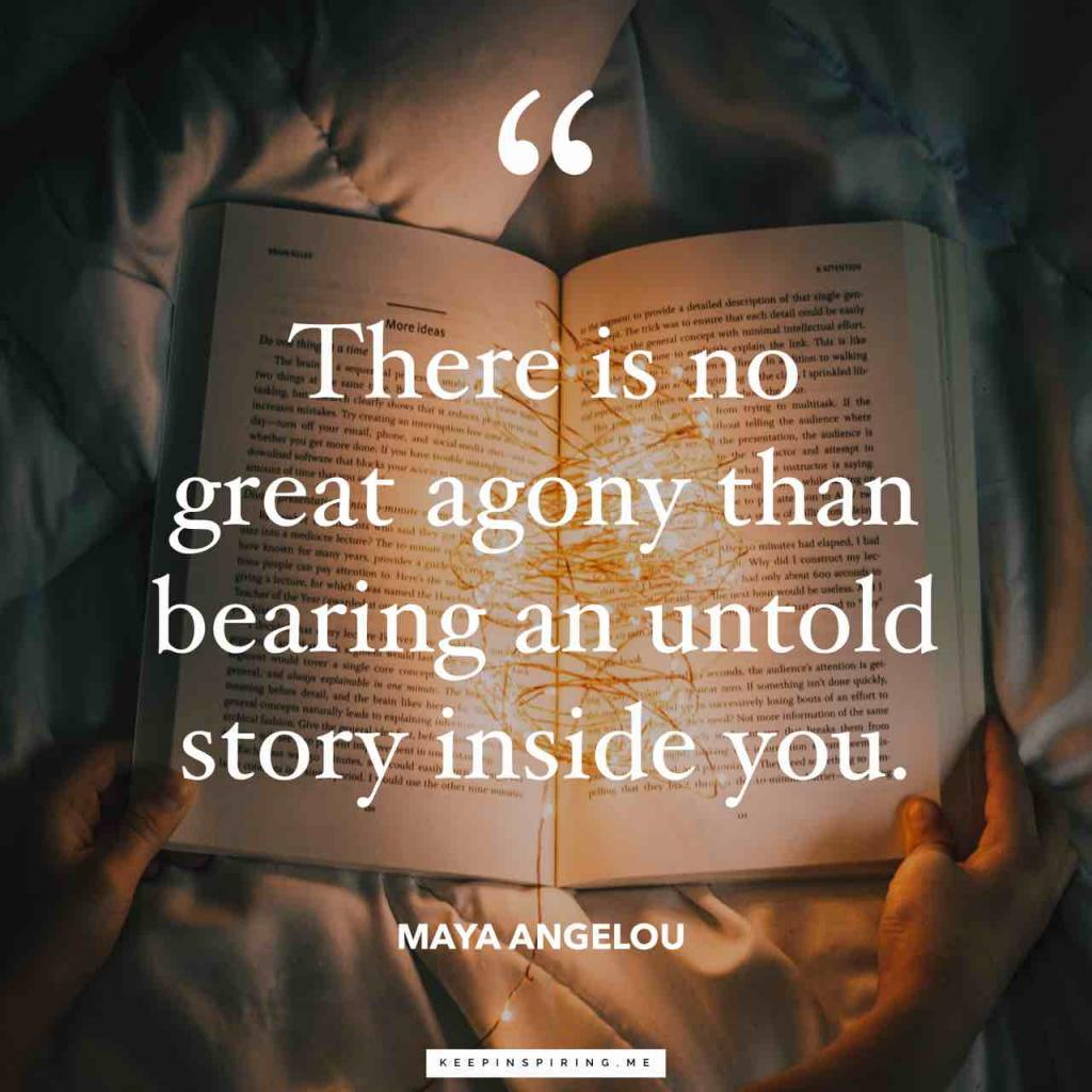 "Maya Angelou quote ""There is no greater agony than bearing an untold story inside you"""