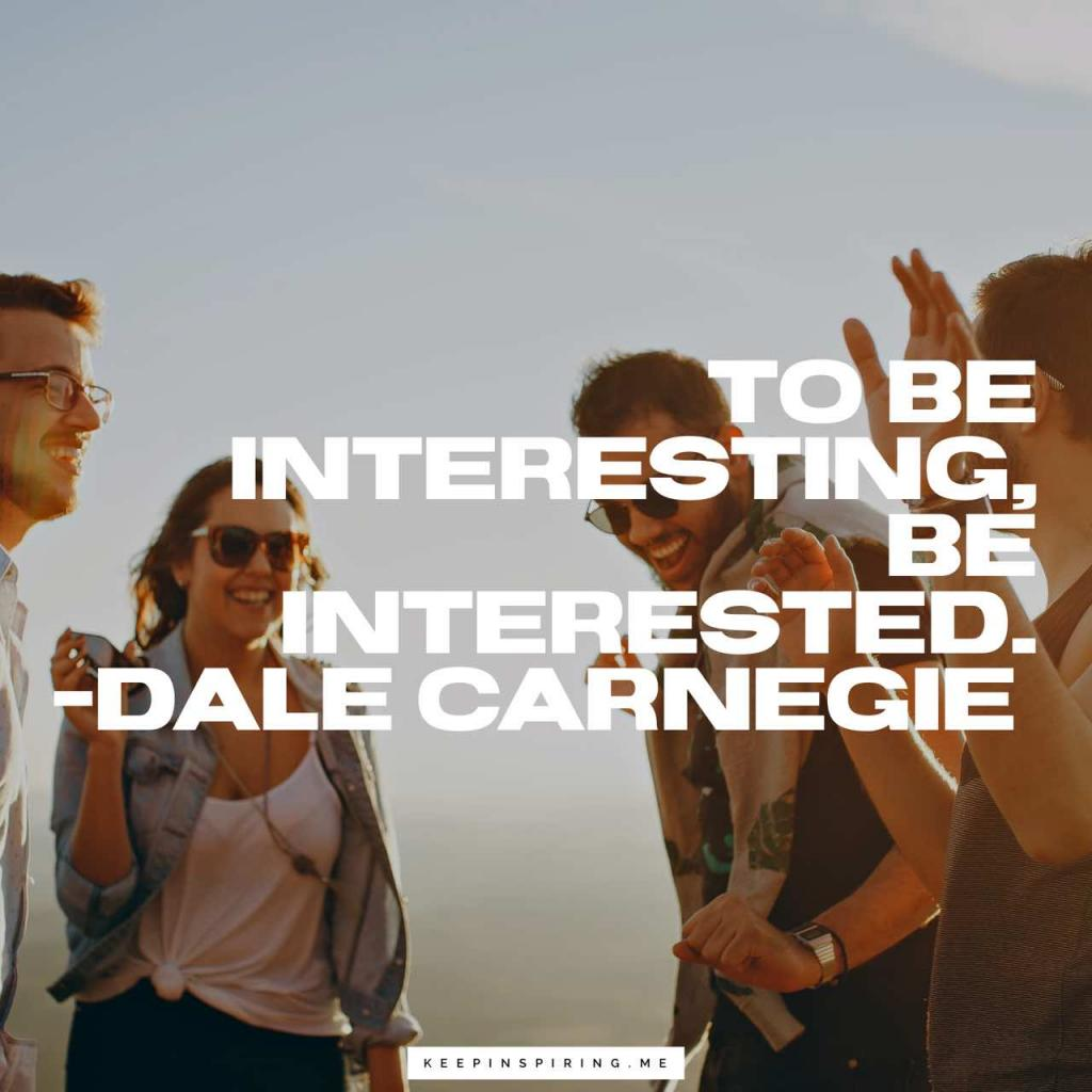 """Dale Carnegie quote """"To be interesting, be interested"""""""