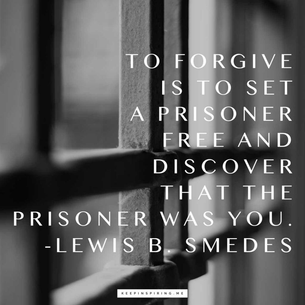 """""""To forgive is to set a prisoner free and discover that the prisoner was you"""""""