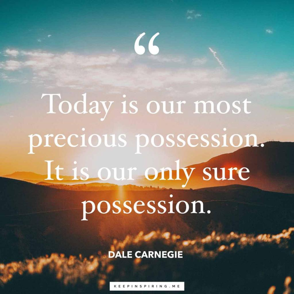 """Dale Carnegie quote """"Today is our most precious possession. It is our only sure possession"""""""