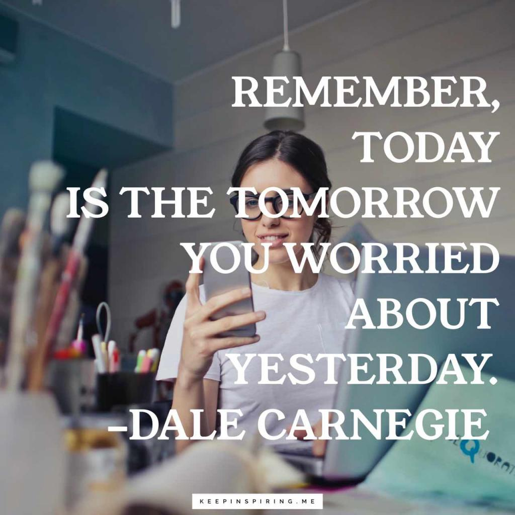 """Dale Carnegie quote """"Remember, today is the tomorrow you worried about yesterday"""""""