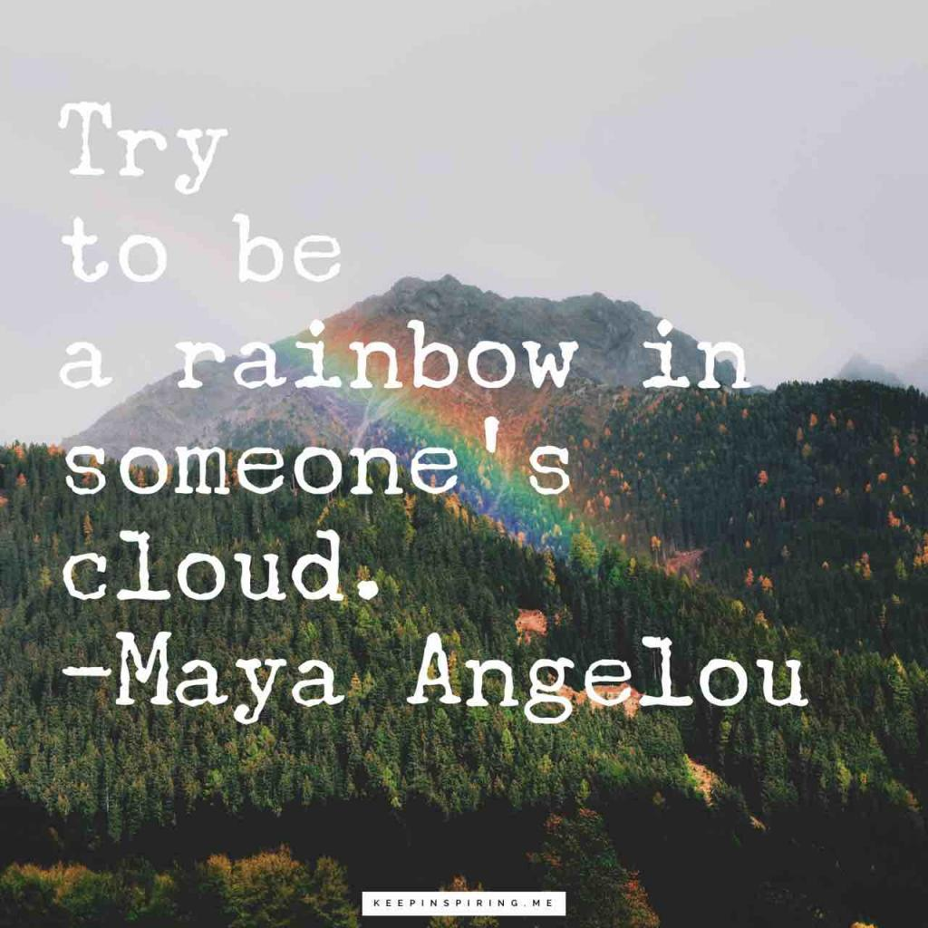 "Maya Angelou quote ""Try to be a rainbow in someone's cloud"""