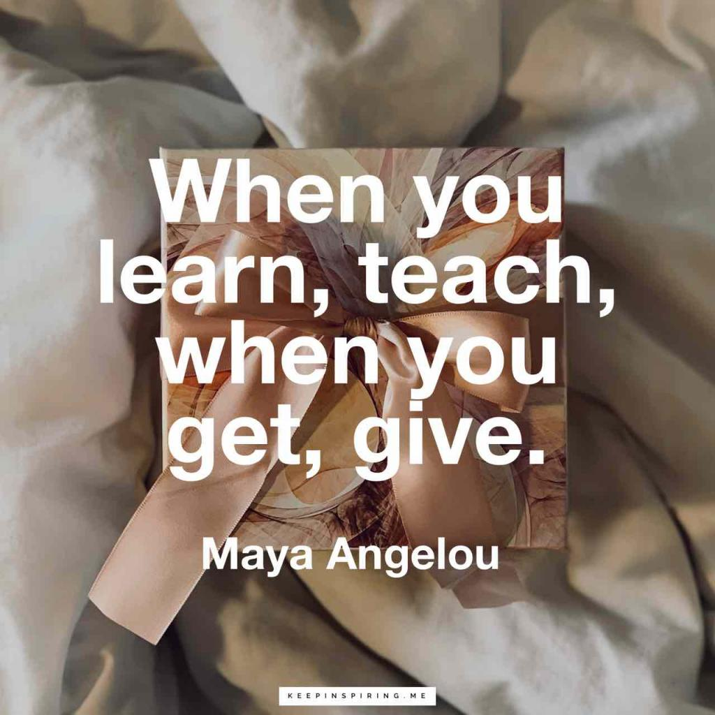 "Maya Angelou quote ""When you learn, teach, when you get, give"""