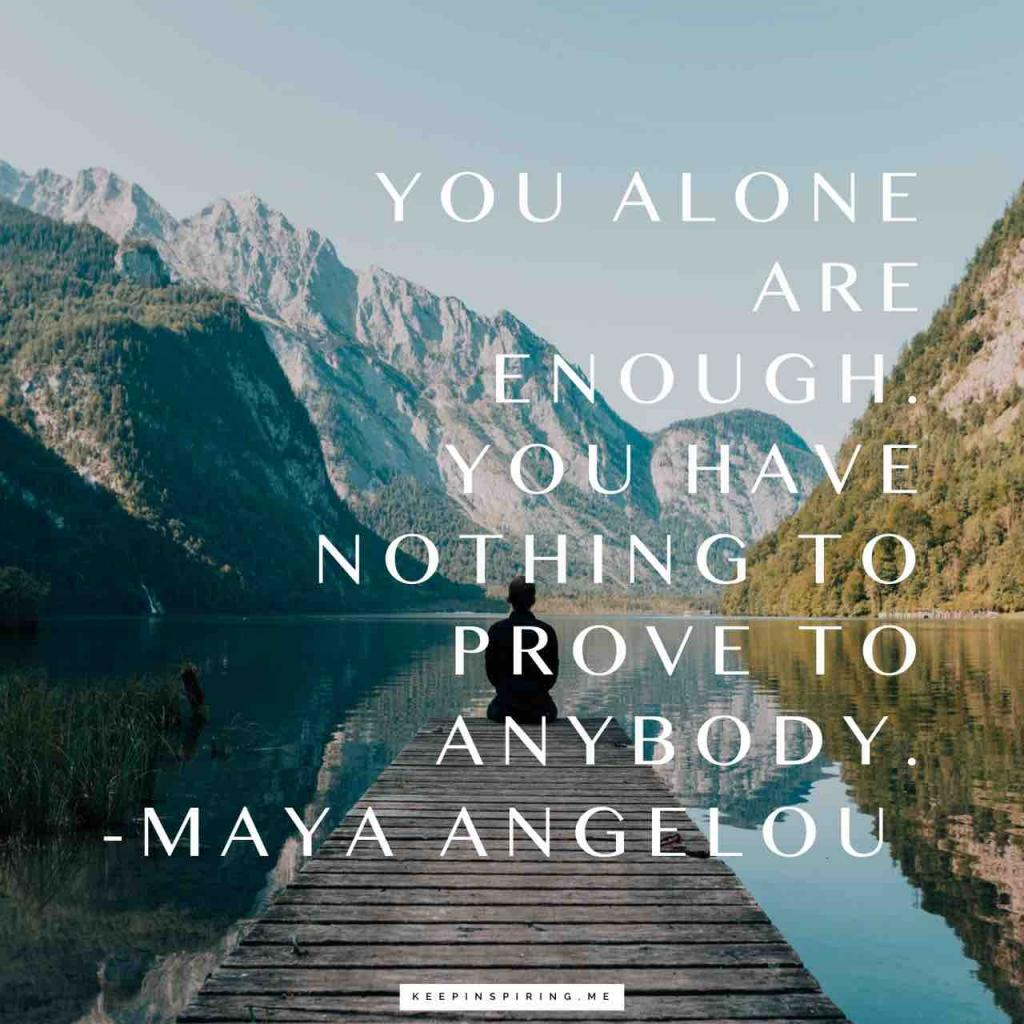 "Maya Angelou quote ""You alone are enough. You have nothing to prove to anybody"""