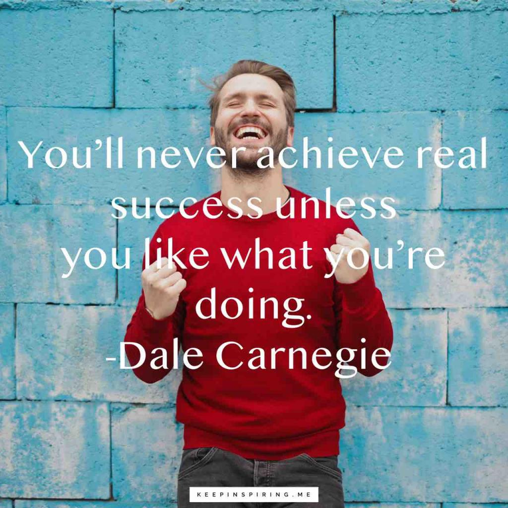 """Dale Carnegie quote """"You'll never achieve real success unless you like what you're doing"""""""