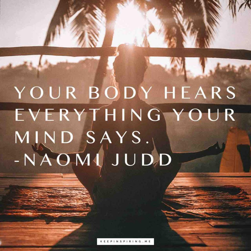 "Naomi Judd health quote ""Your body hears everything your mind says"""