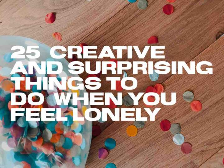 25 Creative and Surprising Things to Do When You Feel Lonely