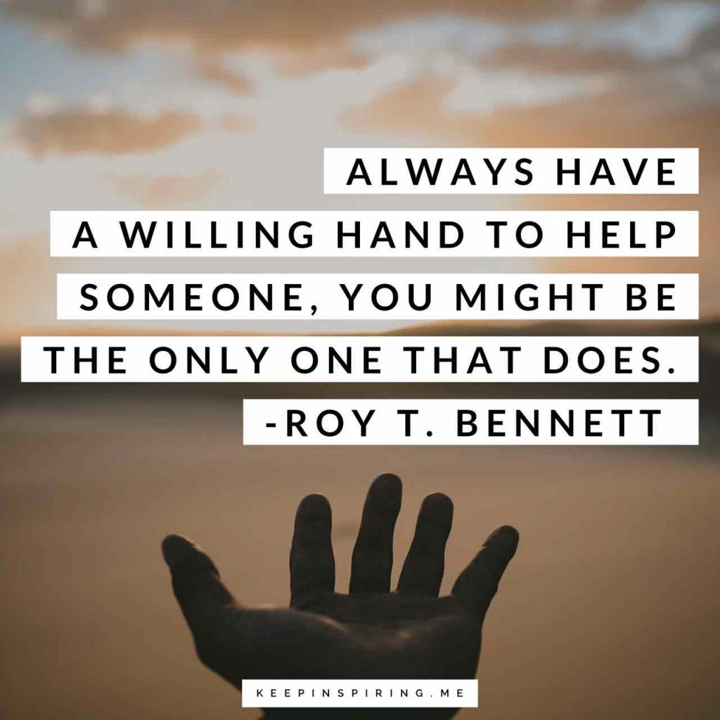 """Always have a willing hand to help someone, you might be the only one that does"""