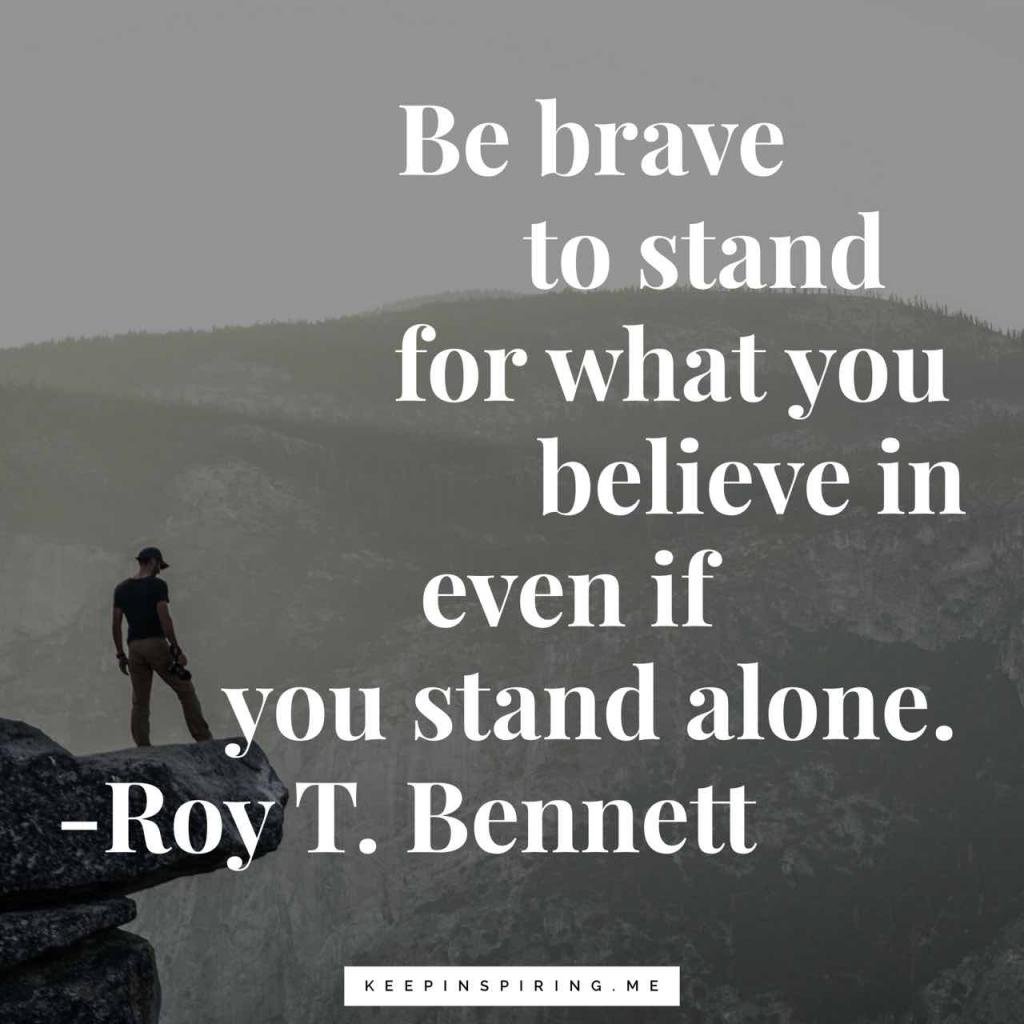 """Be brave to stand for what you believe in even if you stand alone"""