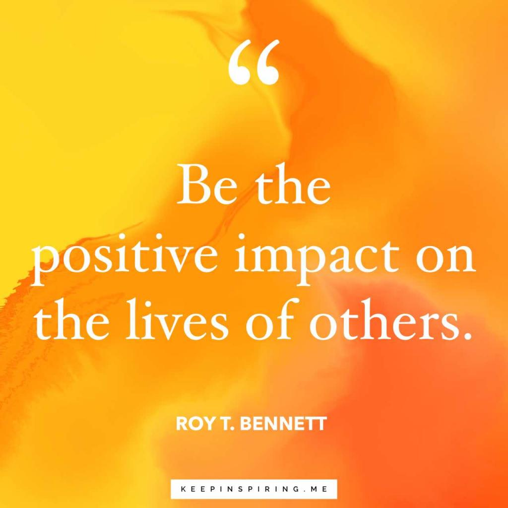 """Be the positive impact on the lives of others"""