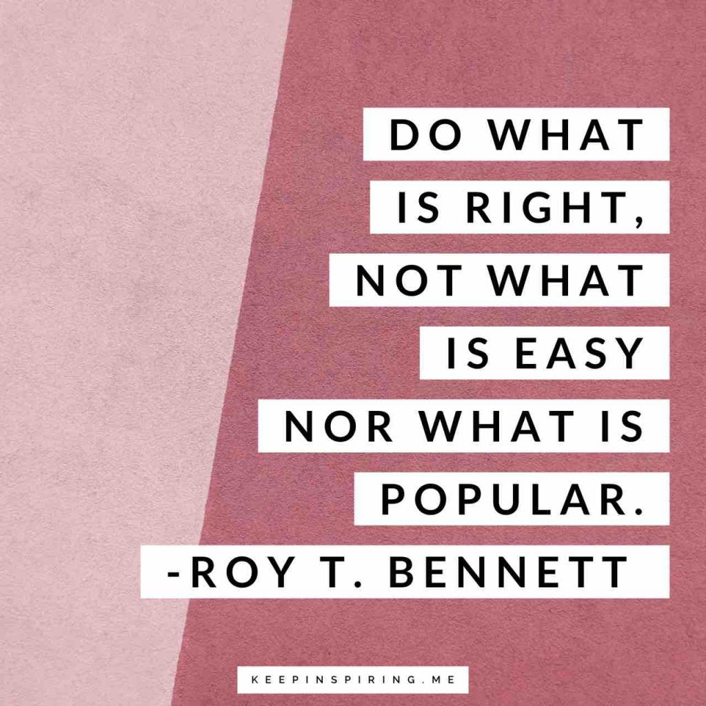 "Roy T Bennett quote ""Do what is right, not what is easy nor what is popular"""