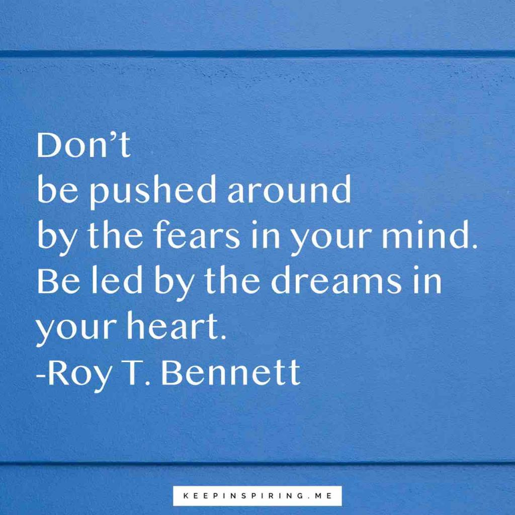 """Don't be pushed around by the fears in your mind. Be led by the dreams in your heart"""