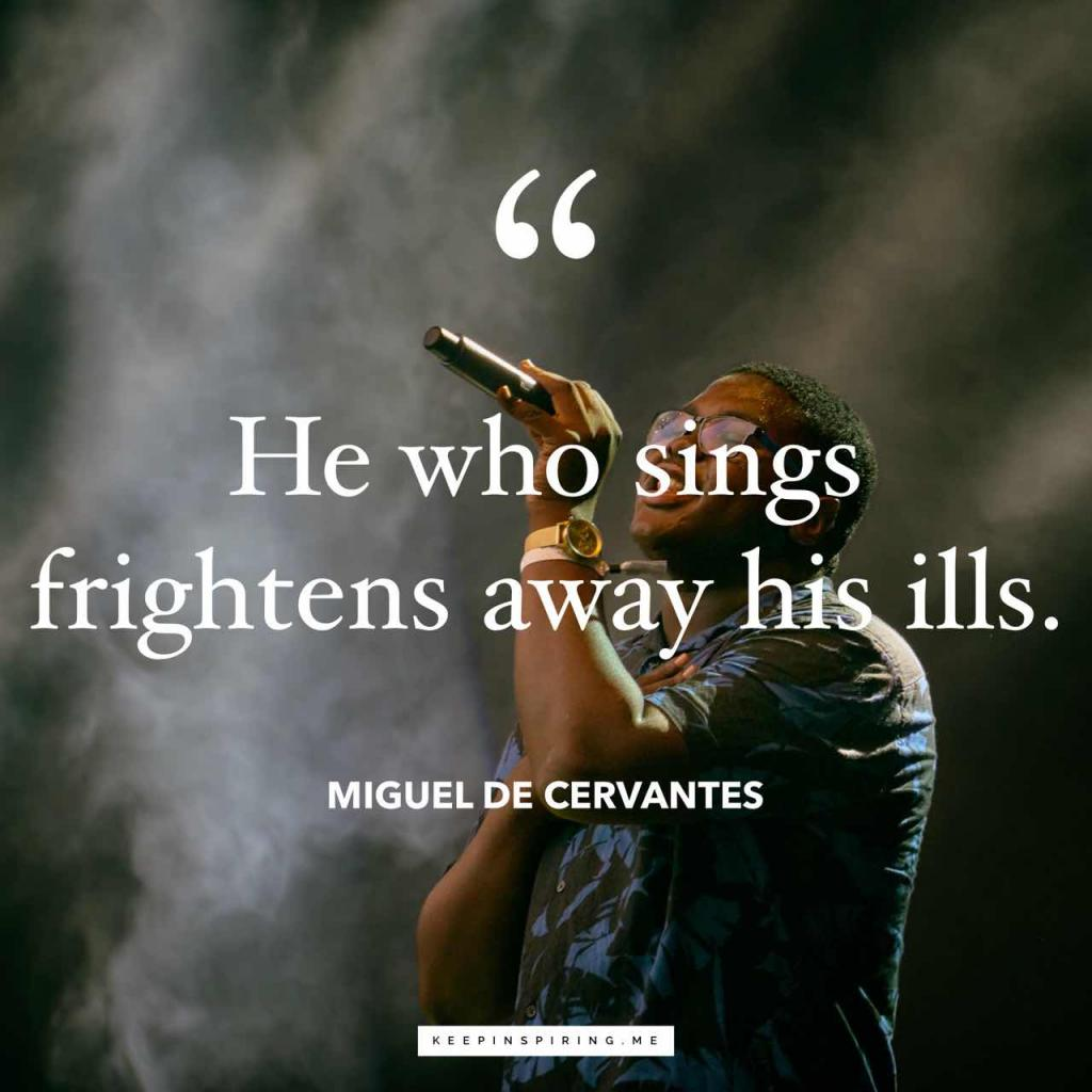 """He who sings frightens away his ills"""