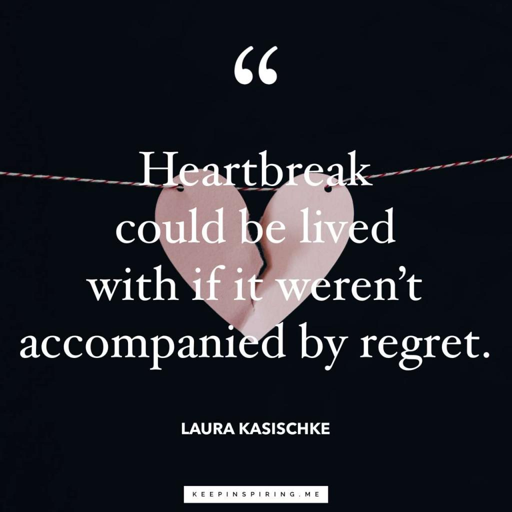"""Heartbreak could be lived with if it weren't accompanied by regret"""