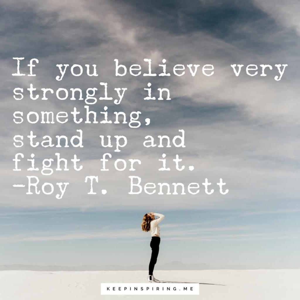 """If you believe very strongly in something, stand up and fight for it"""