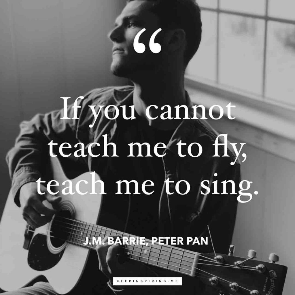 "Peter Pan music quote ""If you cannot teach me to fly, teach me to sing"""