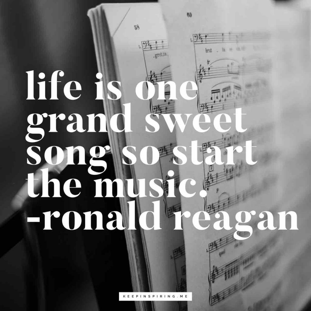"Reagan music quote ""Life is one grand sweet song so start the music"""