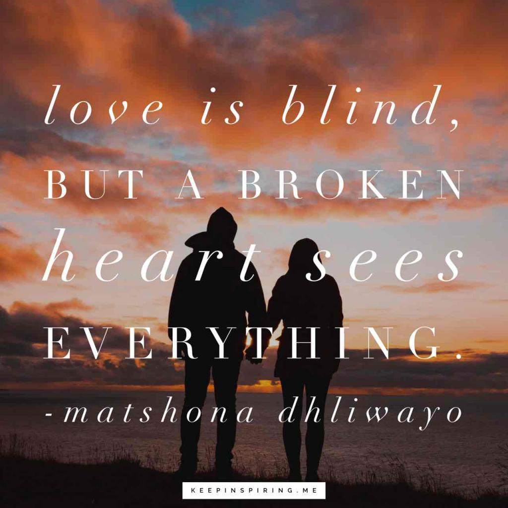 """Love is blind, but a broken heart sees everything"""