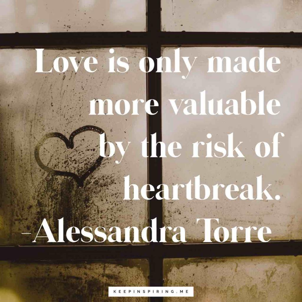 "Alessandra Torre quote ""Love is only made more valuable by the risk of heartbreak"""