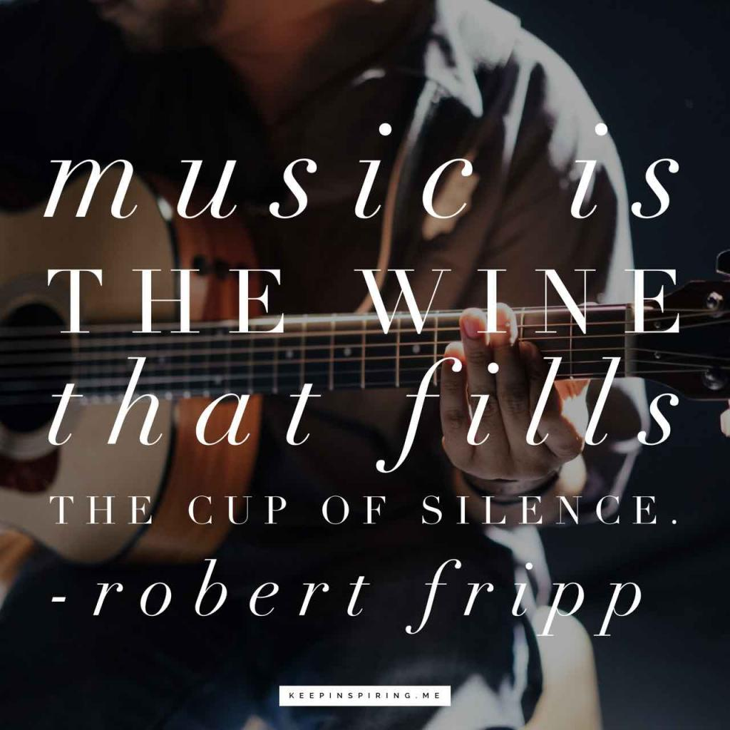 "Robert Fripp quote ""Music is the wine that fills the cup of silence"""