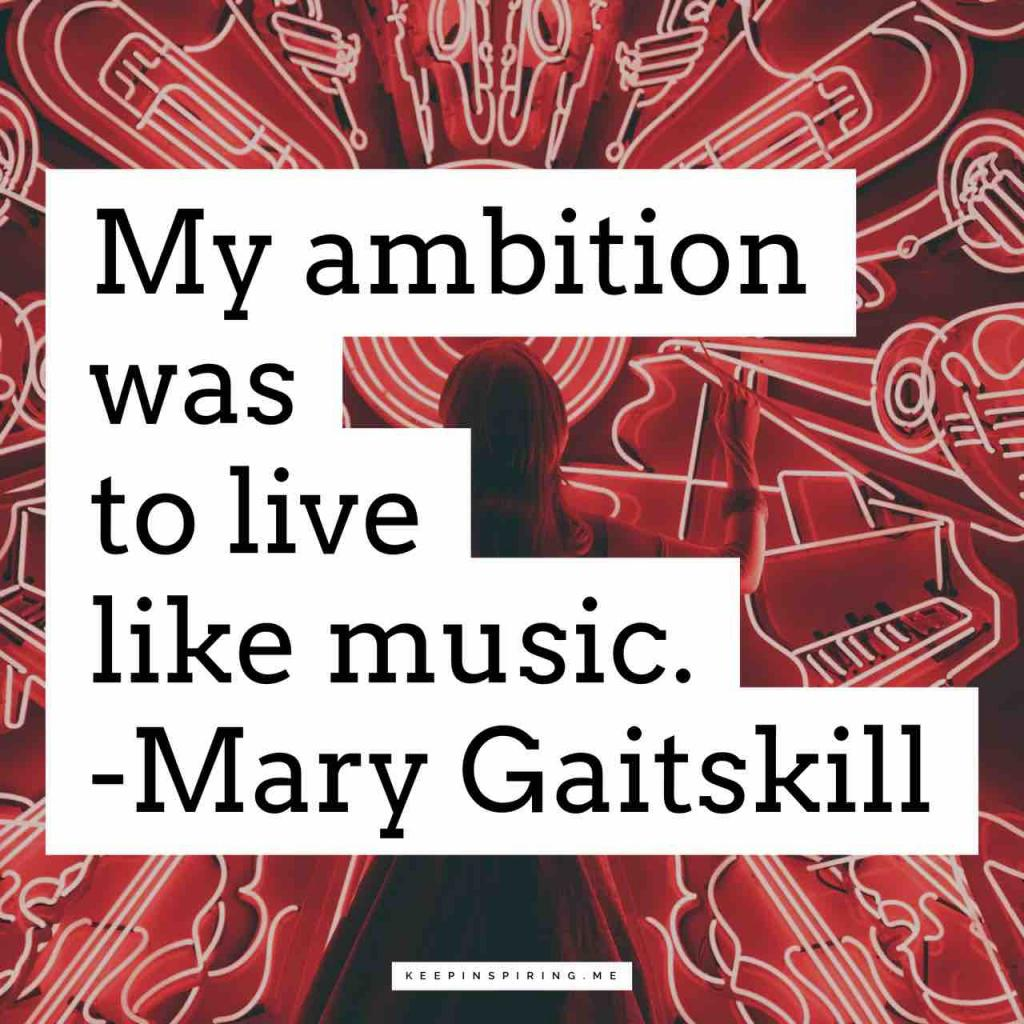 "Mary Gaitskill music quote ""My ambition was to live like music"""
