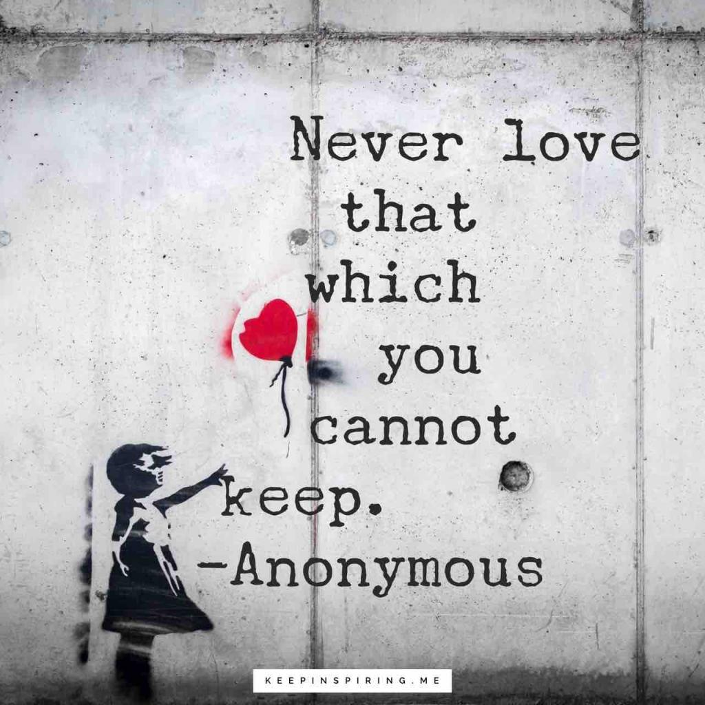 """Never love that which you cannot keep"""