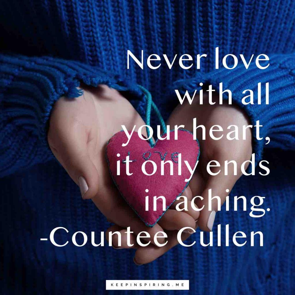 "Countee Cullen quote ""Never love with all your heart, it only ends in aching"""