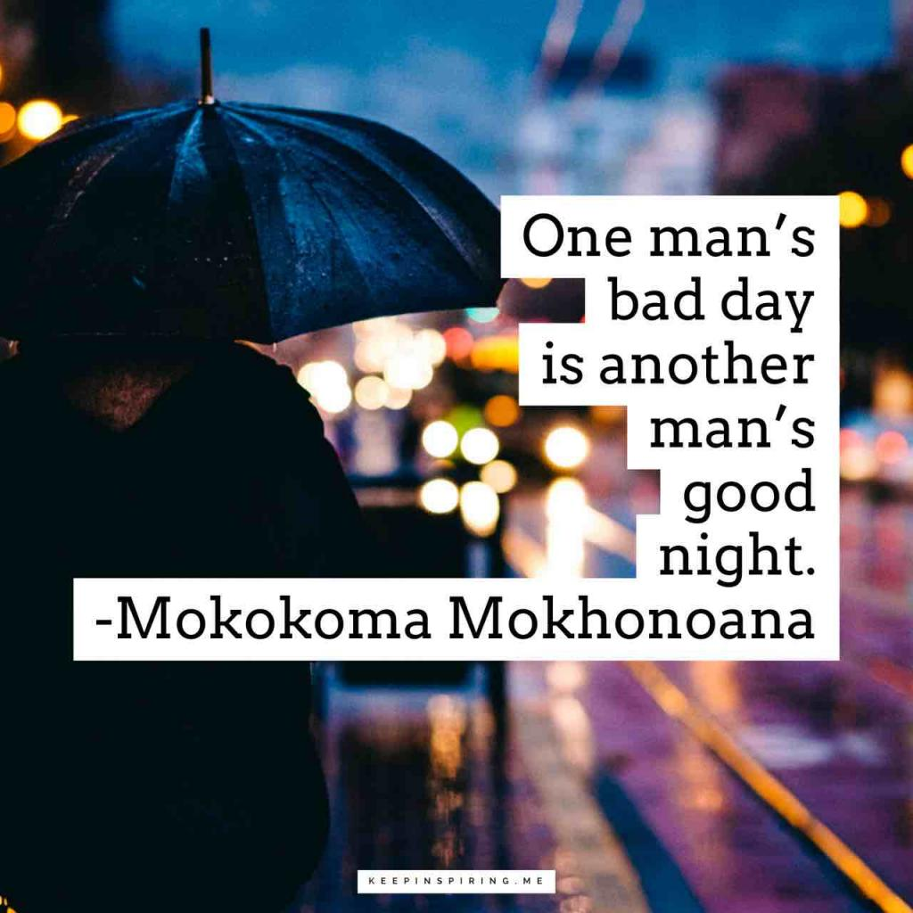"""""""One man's bad day is another man's good night"""""""