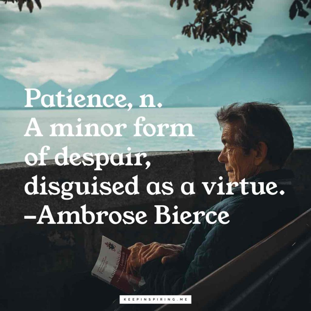 "Ambrose Pierce quote ""Patience, n. A minor form of despair, disguised as a virtue"""