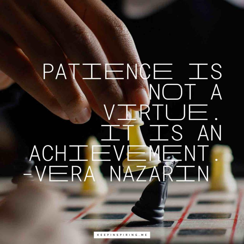 "Vera Nazarin quote ""Patience is not a virtue. It is an achievement"""