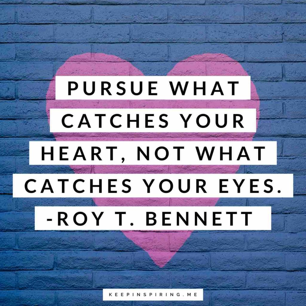 "Roy T. Bennett quote ""Pursue what catches your heart, not what catches your eyes"""