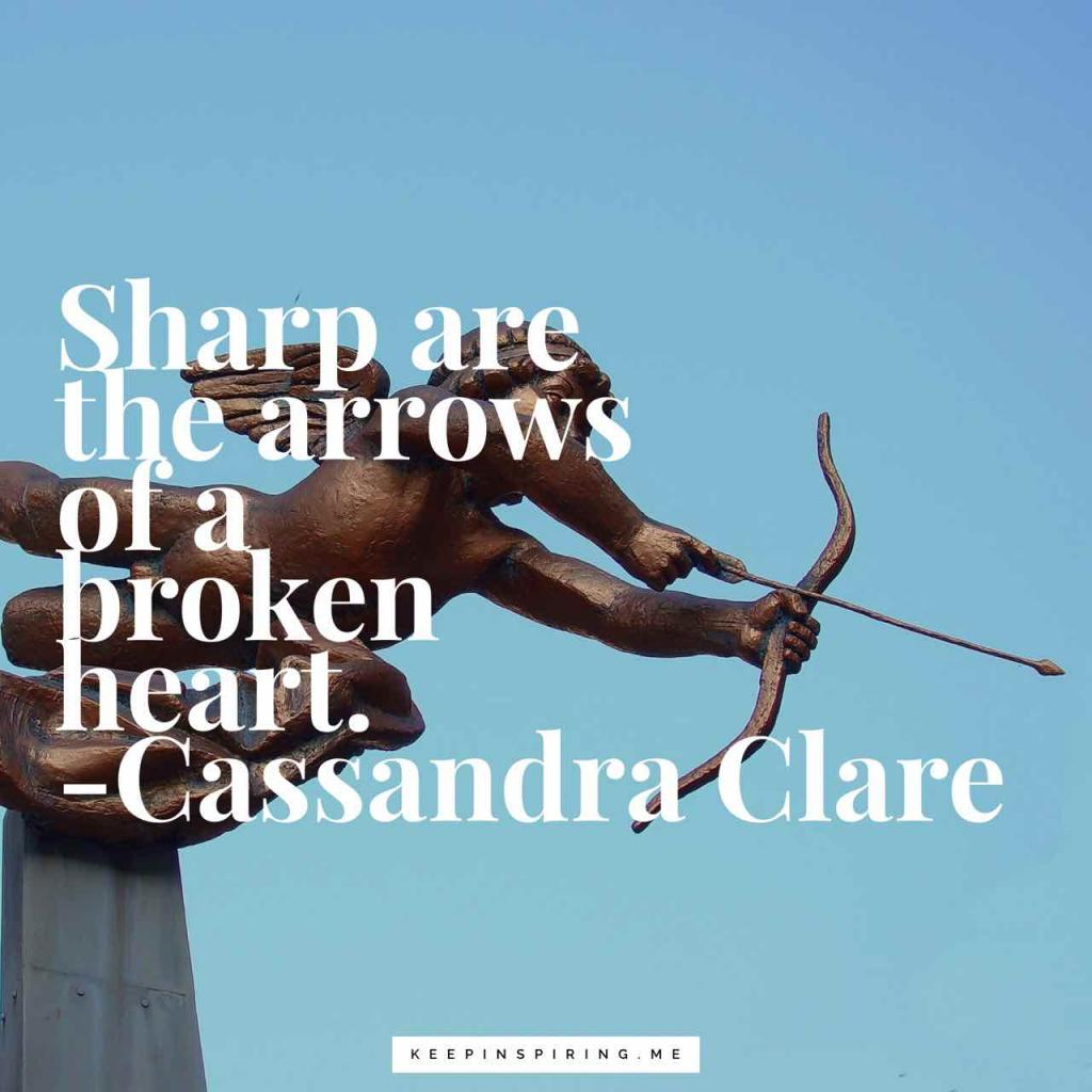 "Cassandra Clare quote ""Sharp are the arrows of a broken heart"""