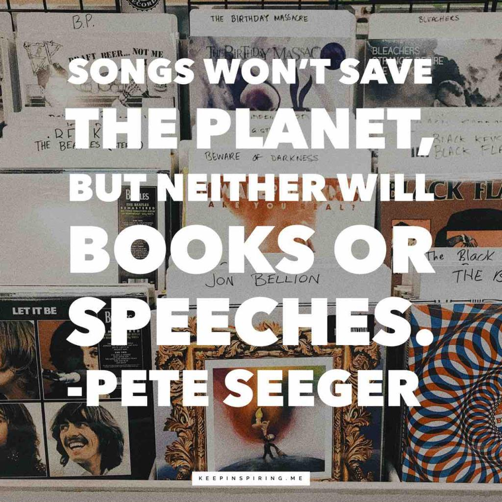 """Songs won't save the planet, but neither will books or speeches"""