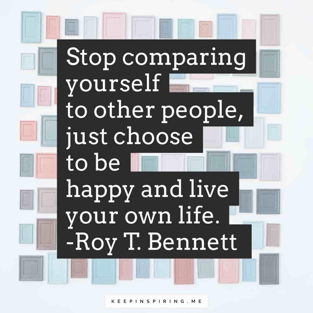 """Stop comparing yourself to other people, just choose to be happy and live your own life"""