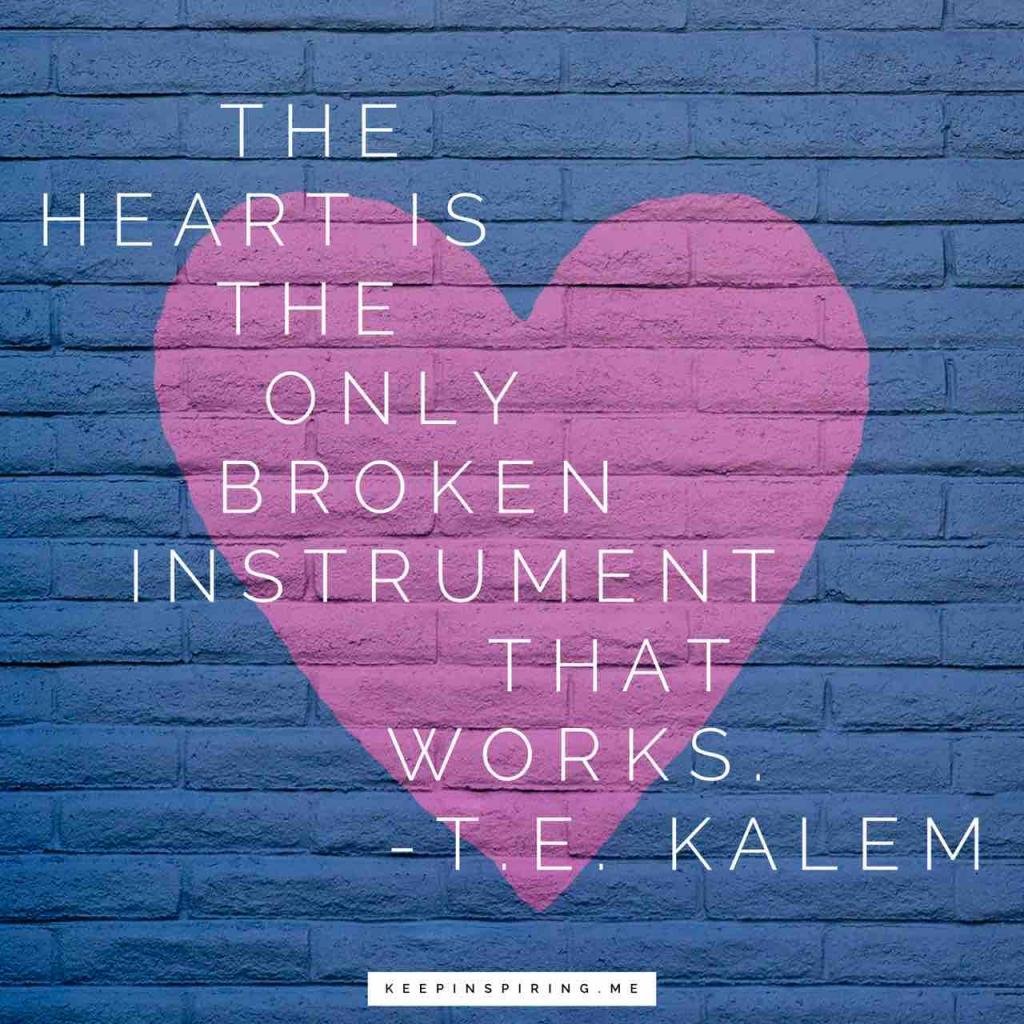 "TE Kalem heartbreak quote ""The heart is the only broken instrument that works"""