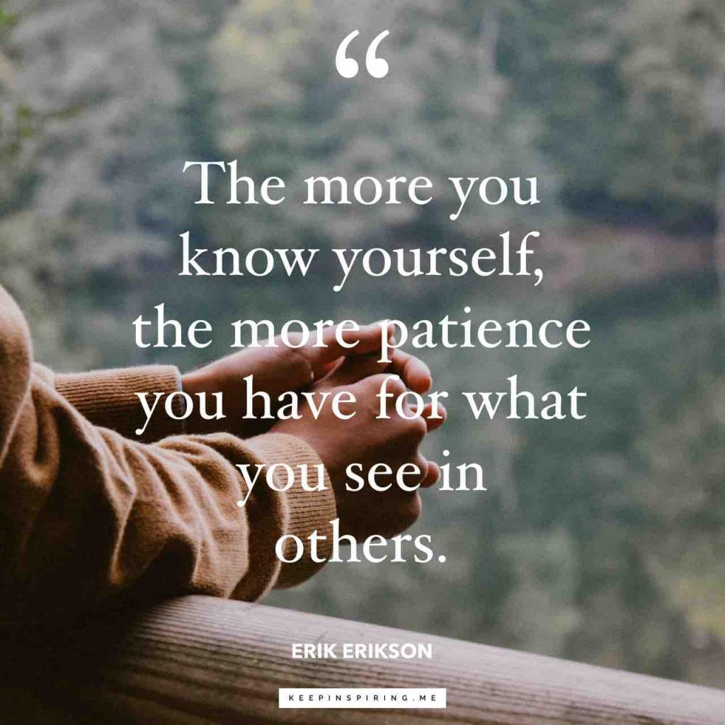 "Erik Erikson quote ""The more you know yourself, the more patience you have for what you see in others"""