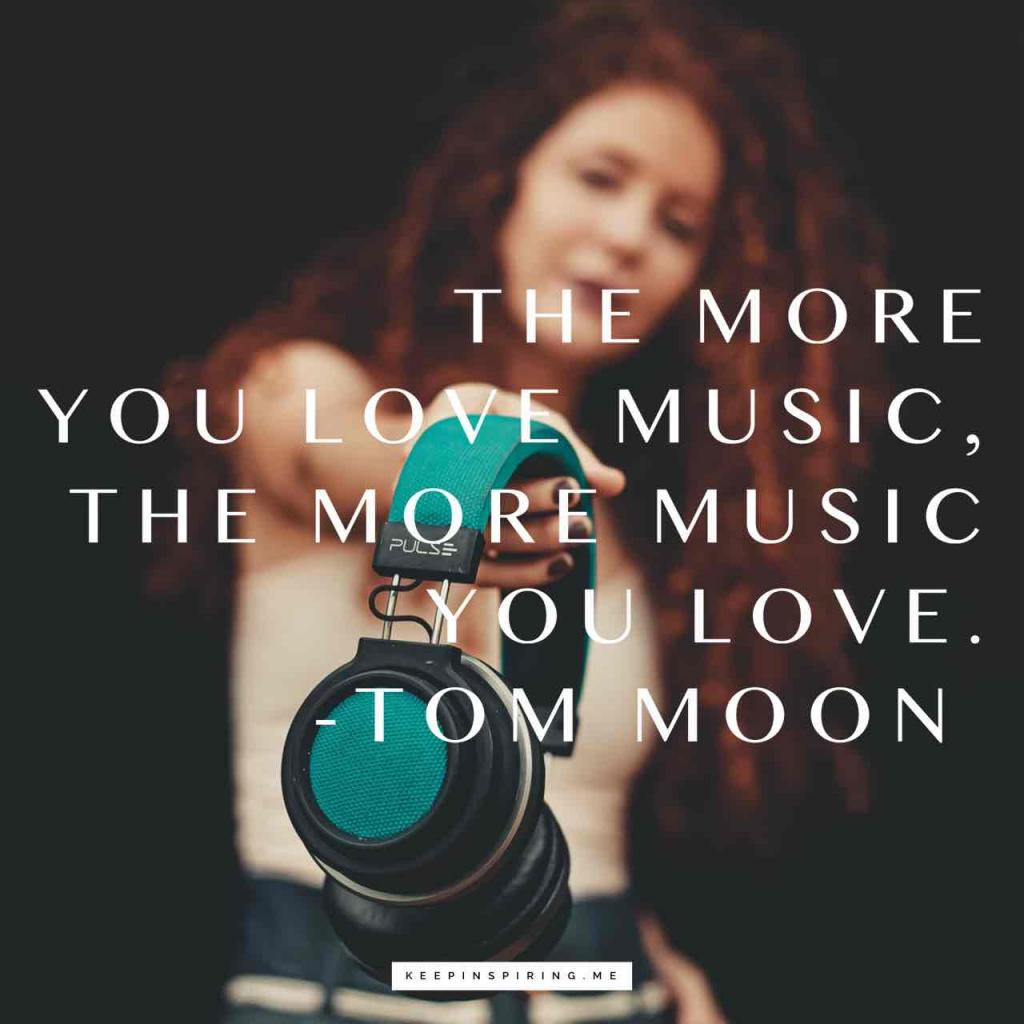 "Tom Moon music quote ""The more you love music, the more music you love"""