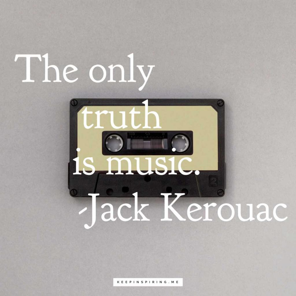 "Jack Kerouac quote about music ""The only truth is music"""