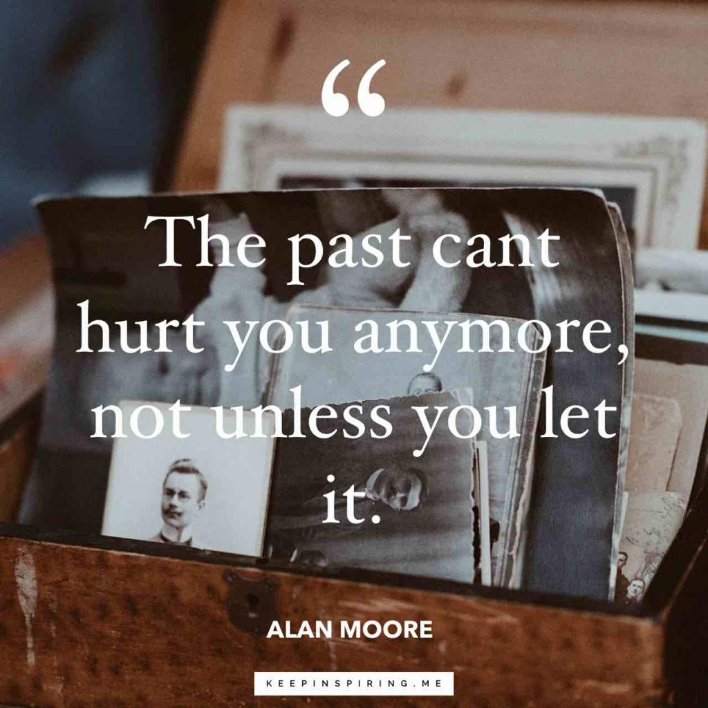 "Alan Moore quote ""The past can't hurt you anymore, not unless you let it"""