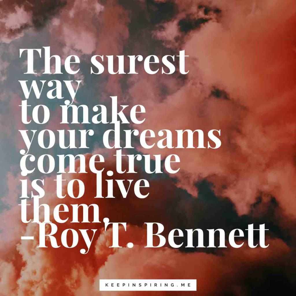 """The surest way to make your dreams come true is to live them"""