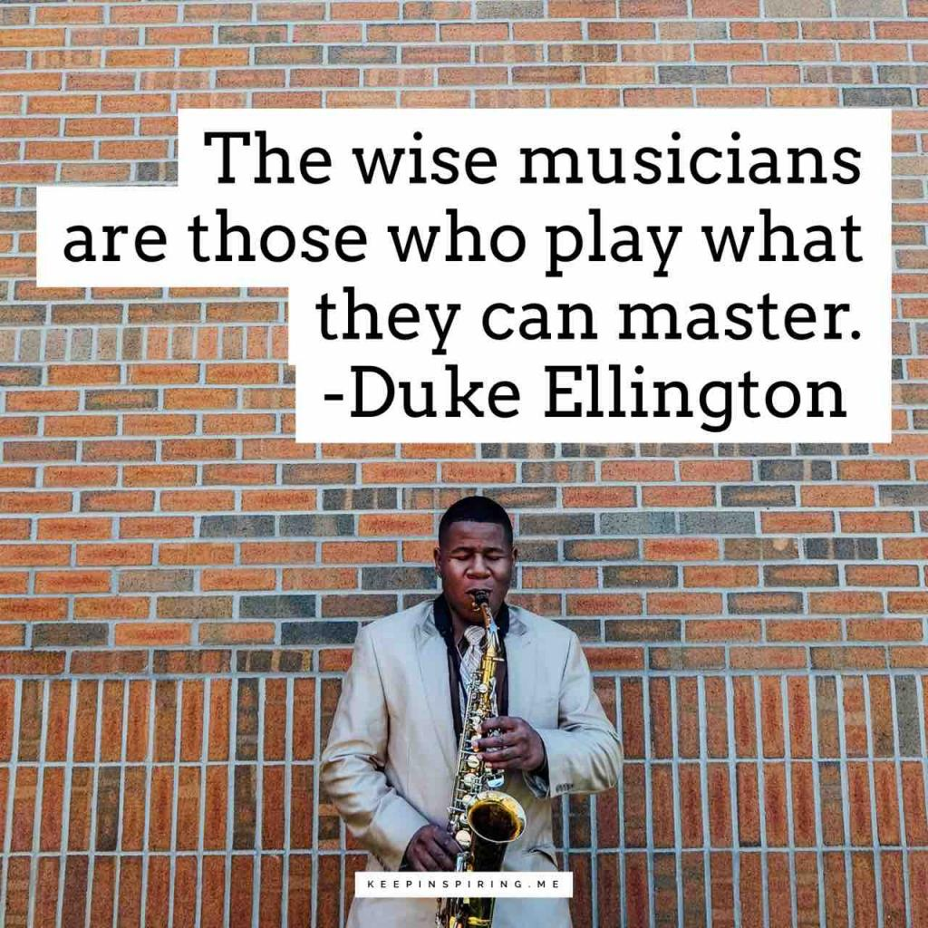 """The wise musicians are those who play what they can master"""