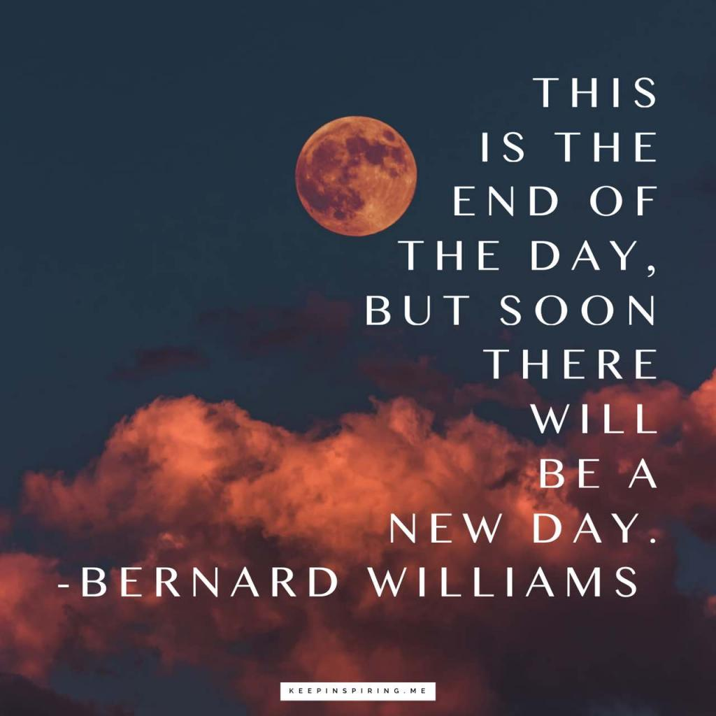 """Bertnard Williams goodnight quote """"This is the end of the day, but soon there will be a new day"""""""