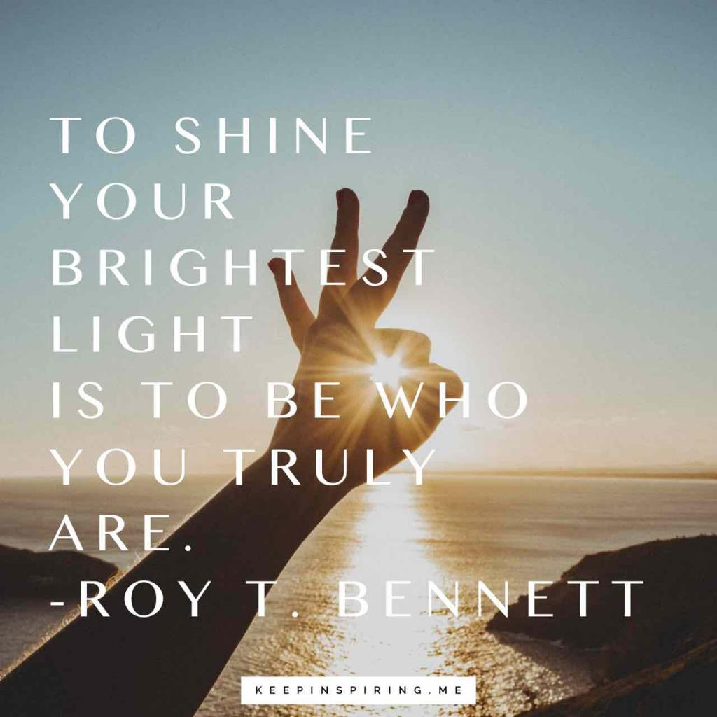 "Roy T. Bennett quote ""To shine your brightest light is to be who you truly are"""