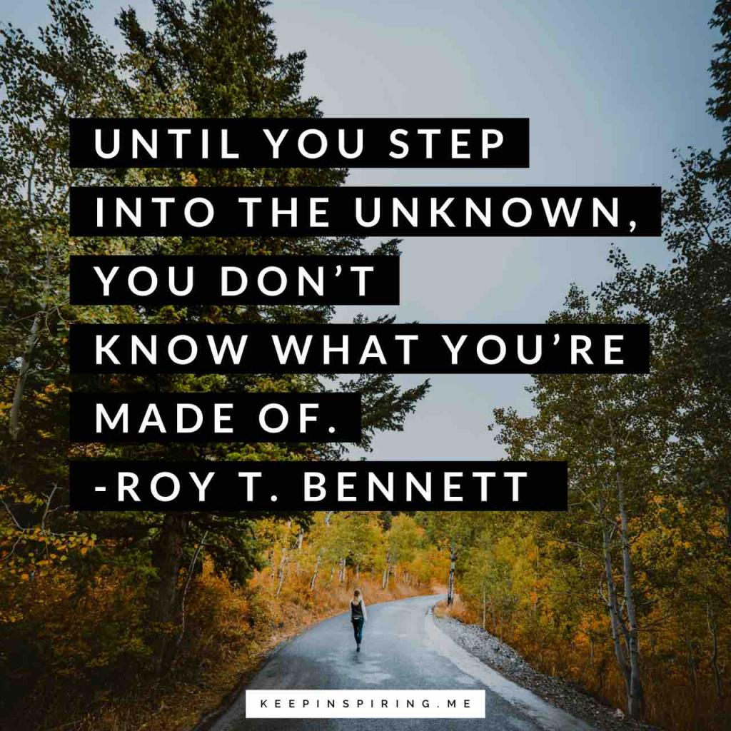 "Roy T Bennett quote ""Until you step into the unknown, you don't know what you're made of"""