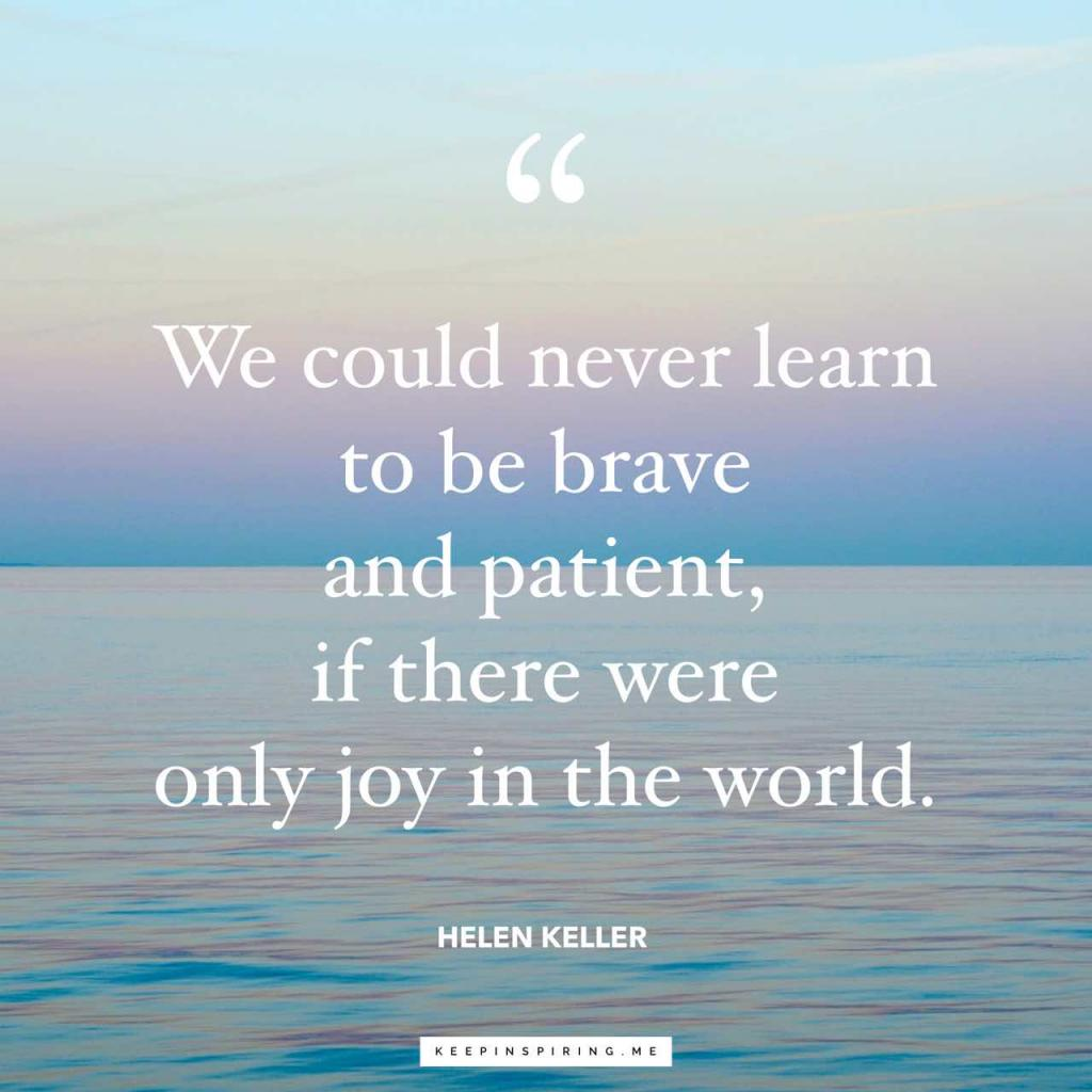 "Helen Keller patience quote ""We could never learn to be brave and patient, if there were only joy in the world"""