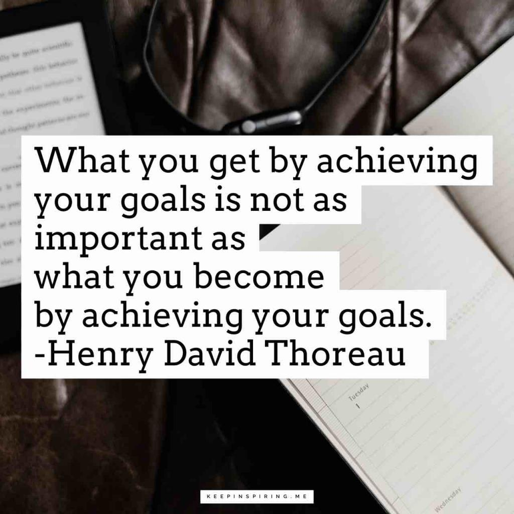 """""""What you get by achieving your goals is not as important as what you become by achieving your goals"""""""