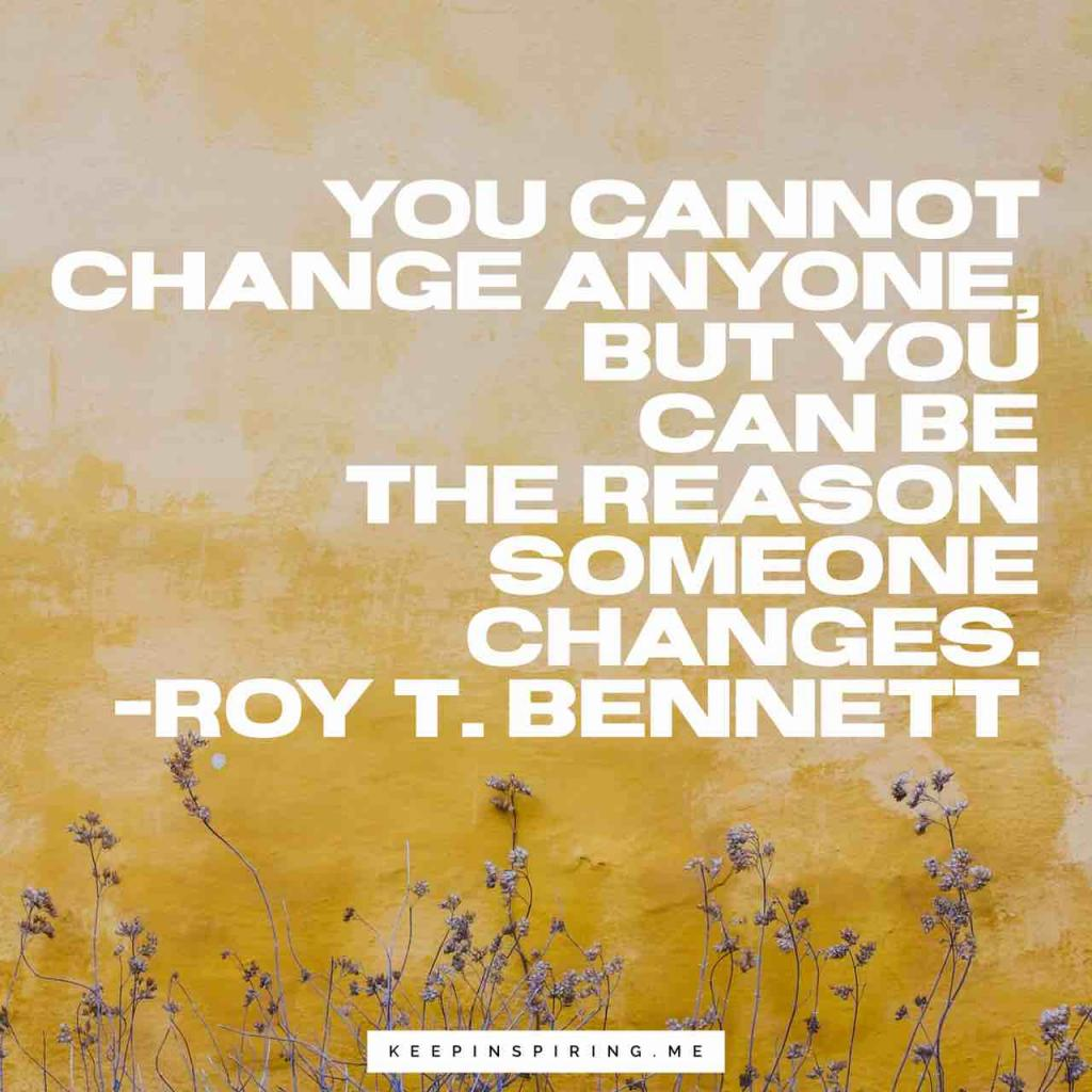"Roy T. Bennett quote ""You cannot change anyone, but you can be the reason someone changes"""