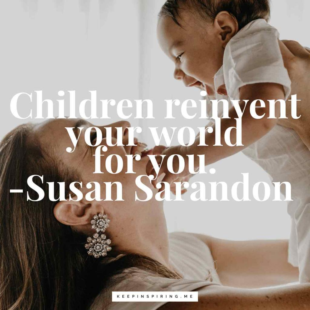 "Susan Sarandon quote ""Children reinvent your world for you"""