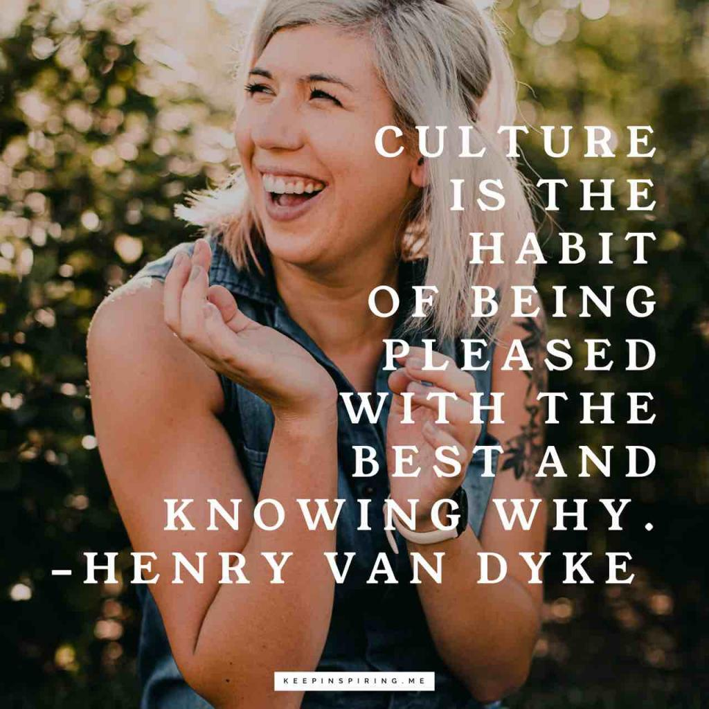"""Culture is the habit of being pleased with the best and knowing why"""